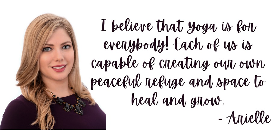 I believe that Yoga is for everybody! Each of us is capable of creating our own peaceful refuge and space to heal and grow. Arielle